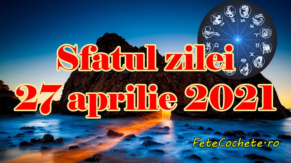Sfatul zilei 27 aprilie 2021. Peștii și Capricornii trebuie să fie atenți la finanțe, iar Vărsătorii la relația cu partenerul